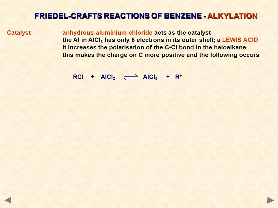 FRIEDEL-CRAFTS REACTIONS OF BENZENE - ALKYLATION Catalystanhydrous aluminium chloride acts as the catalyst the Al in AlCl 3 has only 6 electrons in its outer shell; a LEWIS ACID it increases the polarisation of the C-Cl bond in the haloalkane this makes the charge on C more positive and the following occurs RCl + AlCl 3 AlCl 4 ¯ + R +