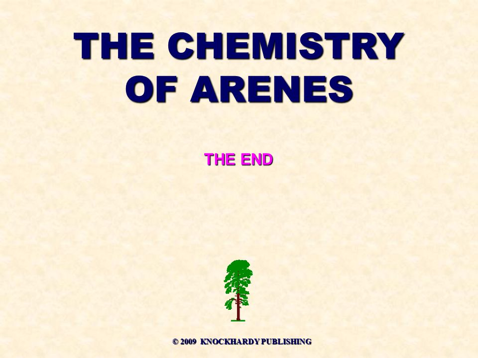 THE CHEMISTRY OF ARENES THE END © 2009 KNOCKHARDY PUBLISHING © 2009 KNOCKHARDY PUBLISHING