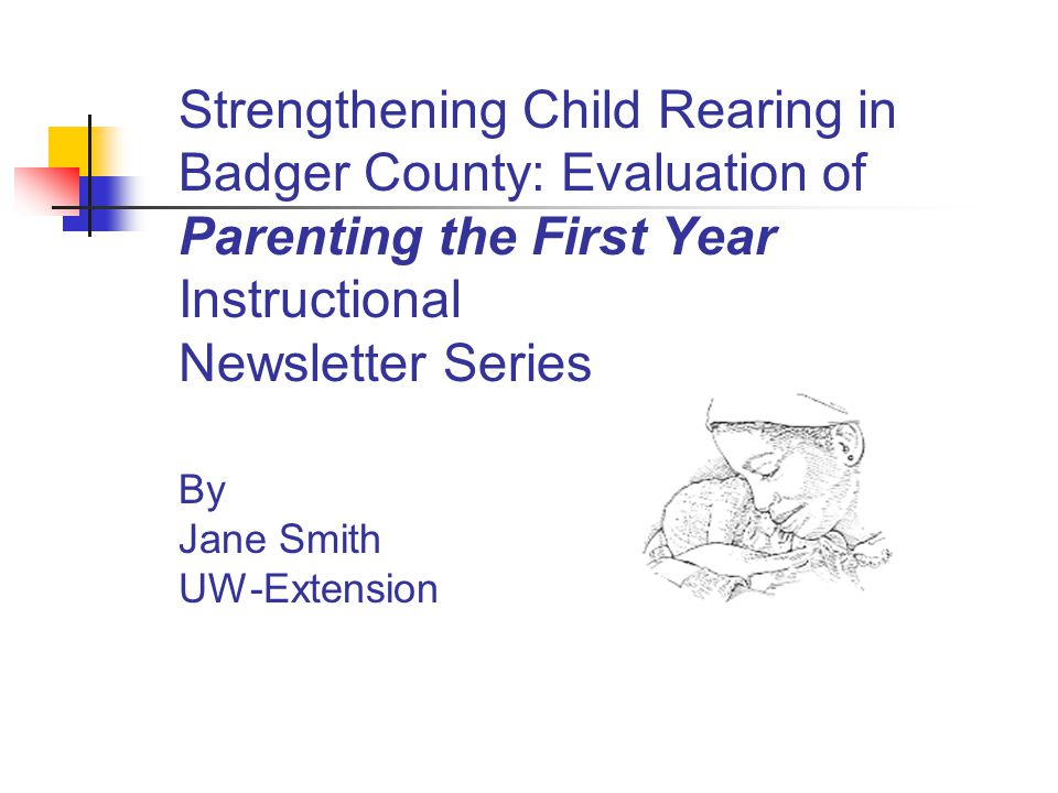 Strengthening Child Rearing in Badger County: Evaluation of Parenting the First Year Instructional Newsletter Series By Jane Smith UW-Extension