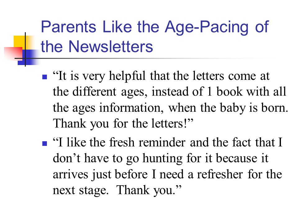 Parents Like the Age-Pacing of the Newsletters It is very helpful that the letters come at the different ages, instead of 1 book with all the ages information, when the baby is born.