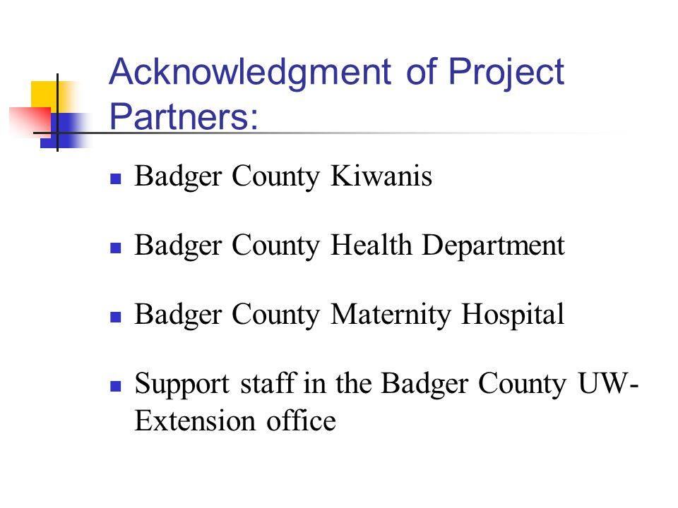 Acknowledgment of Project Partners: Badger County Kiwanis Badger County Health Department Badger County Maternity Hospital Support staff in the Badger County UW- Extension office