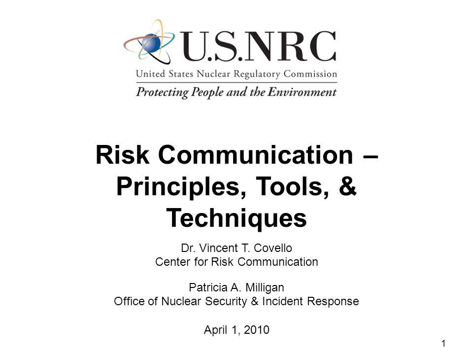 1 Risk Communication – Principles, Tools, & Techniques Dr. Vincent T. Covello Center for Risk Communication Patricia A. Milligan Office of Nuclear Sec