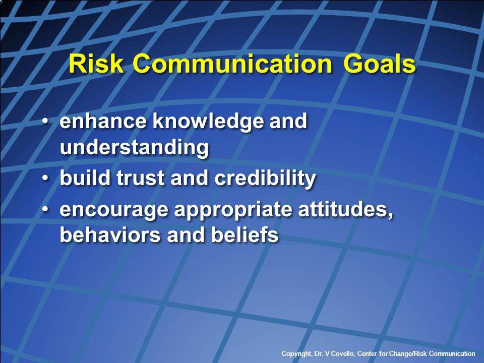 Copyright, Dr. V Covello, Center for Change/Risk Communication Risk Communication Goals enhance knowledge and understanding build trust and credibilit
