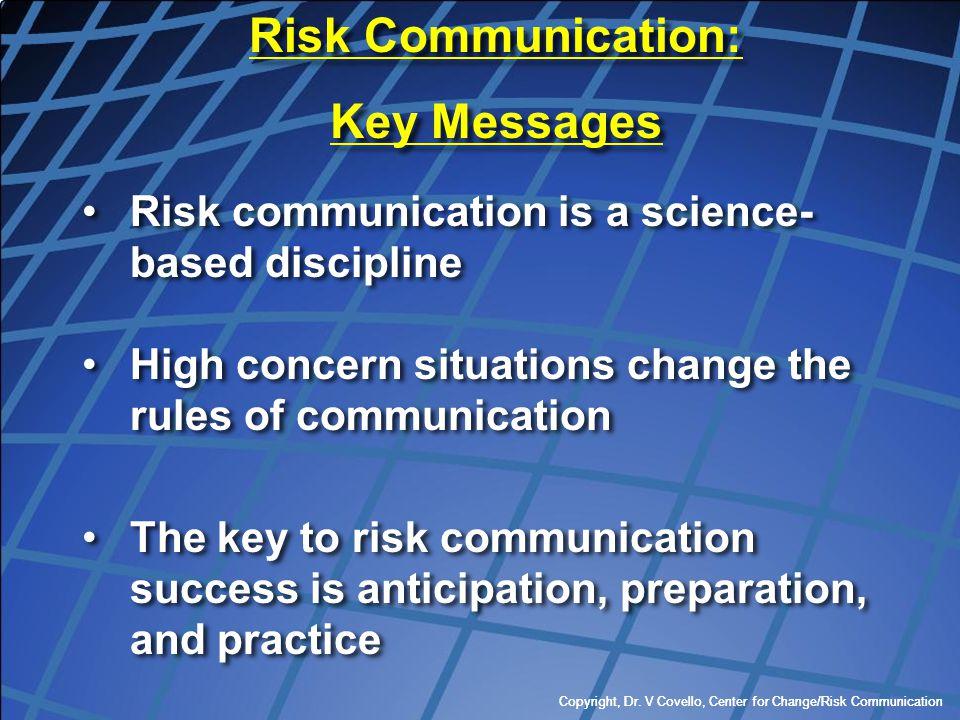 Copyright, Dr. V Covello, Center for Change/Risk Communication Risk communication is a science- based discipline High concern situations change the ru