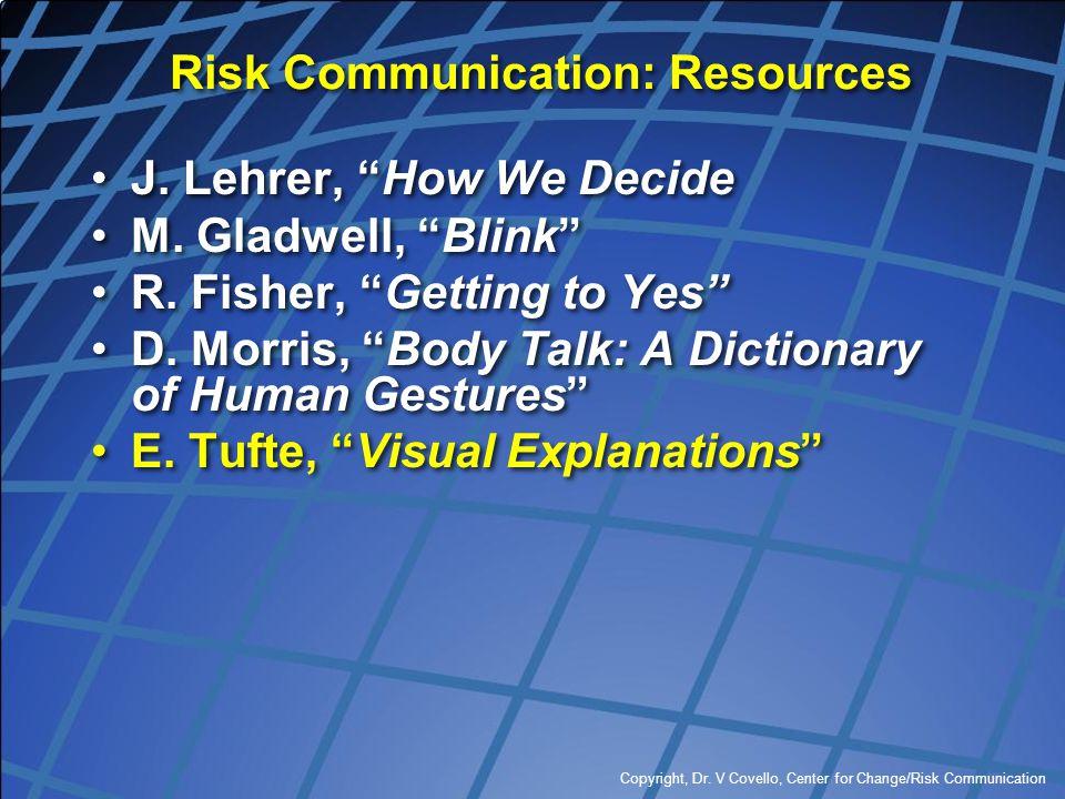 """Copyright, Dr. V Covello, Center for Change/Risk Communication Risk Communication: Resources J. Lehrer, """"How We Decide M. Gladwell, """"Blink"""" R. Fisher,"""