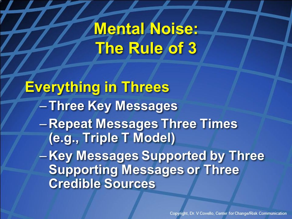 Copyright, Dr. V Covello, Center for Change/Risk Communication Mental Noise: The Rule of 3 Everything in Threes –Three Key Messages –Repeat Messages T