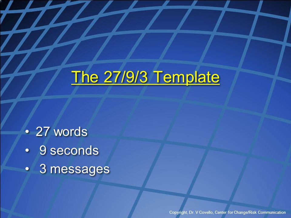 Copyright, Dr. V Covello, Center for Change/Risk Communication The 27/9/3 Template 27 words 9 seconds 3 messages 27 words 9 seconds 3 messages