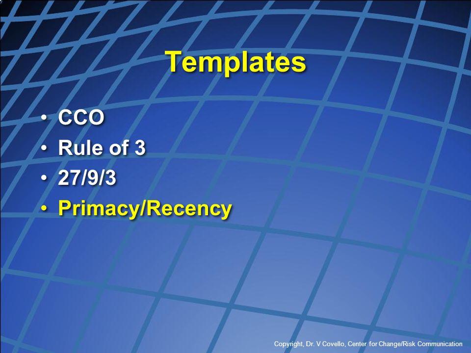 Copyright, Dr. V Covello, Center for Change/Risk Communication Templates CCO Rule of 3 27/9/3 Primacy/Recency CCO Rule of 3 27/9/3 Primacy/Recency