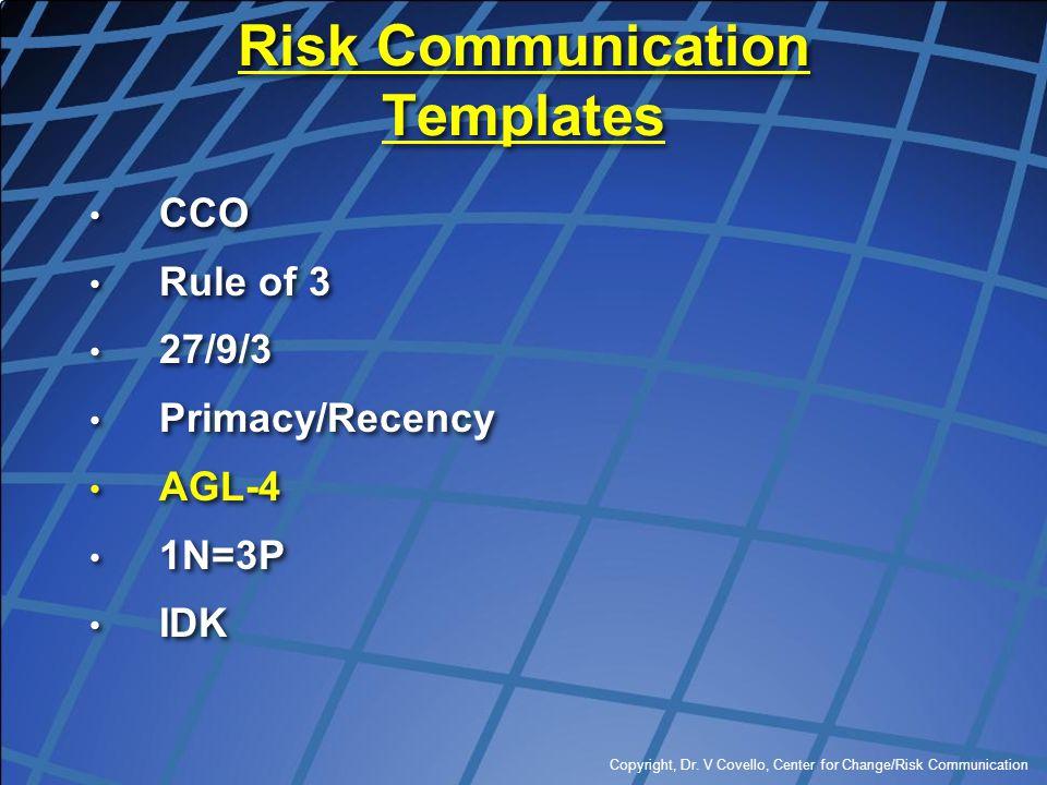 Copyright, Dr. V Covello, Center for Change/Risk Communication Risk Communication Templates CCO Rule of 3 27/9/3 Primacy/Recency AGL-4 1N=3P IDK CCO R