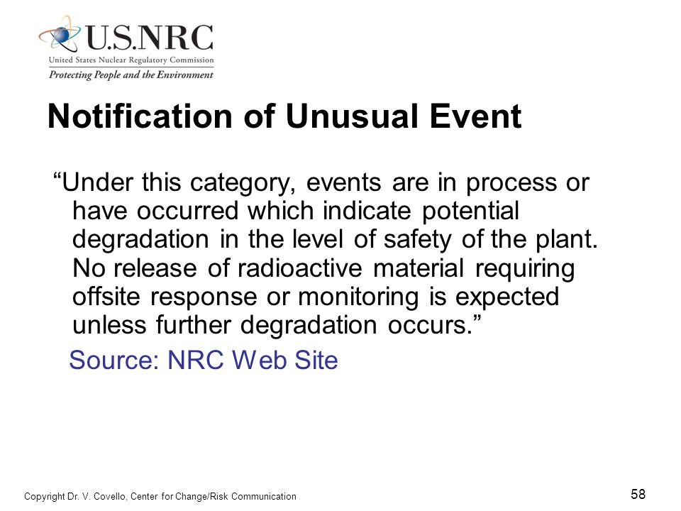 """58 Copyright Dr. V. Covello, Center for Change/Risk Communication Notification of Unusual Event """"Under this category, events are in process or have oc"""