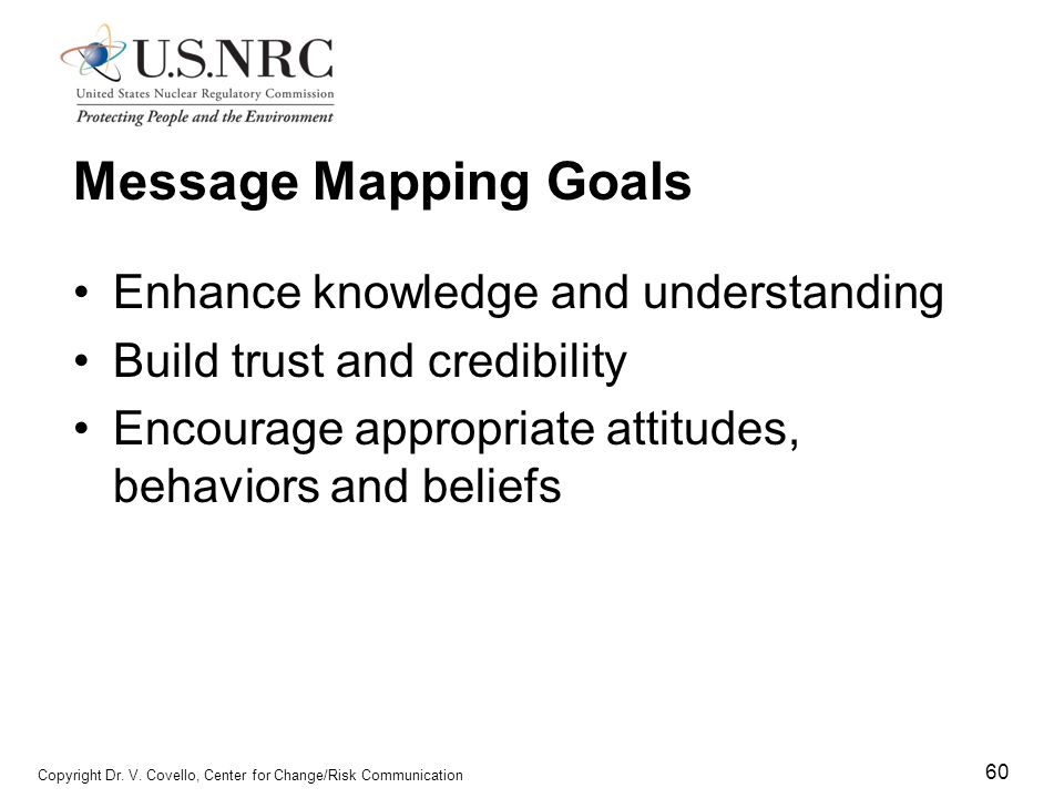 60 Copyright Dr. V. Covello, Center for Change/Risk Communication Message Mapping Goals Enhance knowledge and understanding Build trust and credibilit