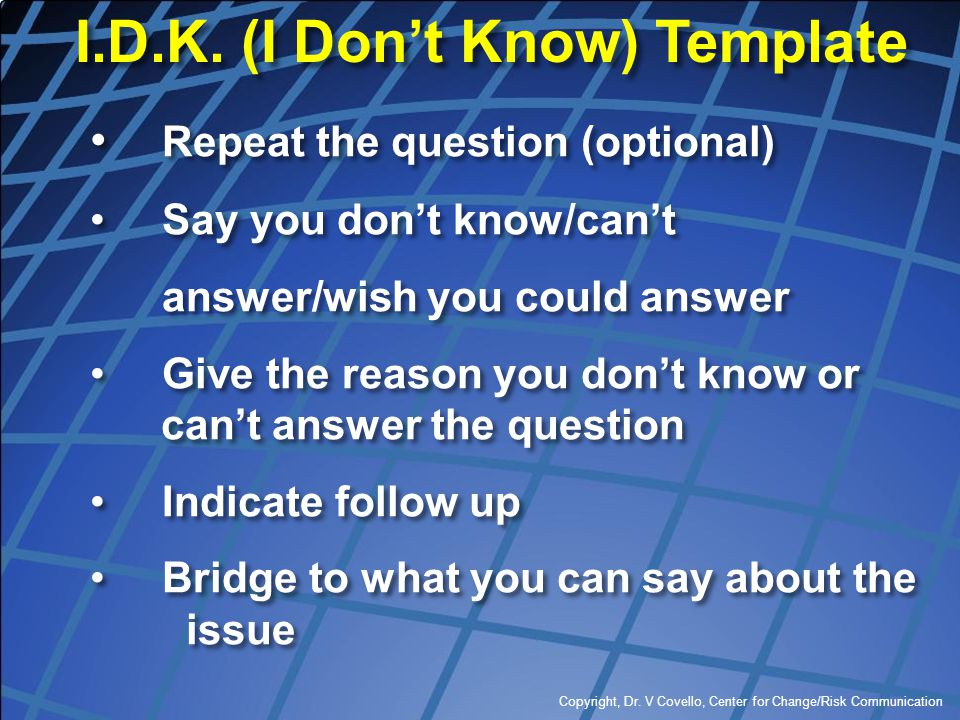 Copyright, Dr. V Covello, Center for Change/Risk Communication I.D.K. (I Don't Know) Template I.D.K. (I Don't Know) Template Repeat the question (opti