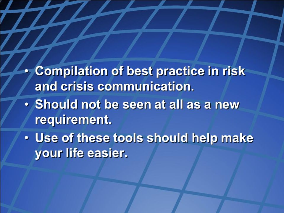Compilation of best practice in risk and crisis communication. Should not be seen at all as a new requirement. Use of these tools should help make you