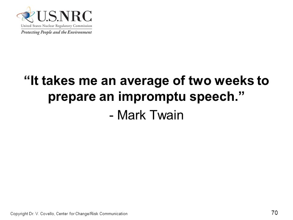 """70 Copyright Dr. V. Covello, Center for Change/Risk Communication """"It takes me an average of two weeks to prepare an impromptu speech."""" - Mark Twain"""