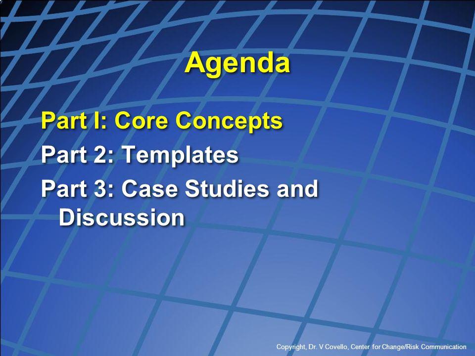 Copyright, Dr. V Covello, Center for Change/Risk Communication Agenda Part I: Core Concepts Part 2: Templates Part 3: Case Studies and Discussion Part