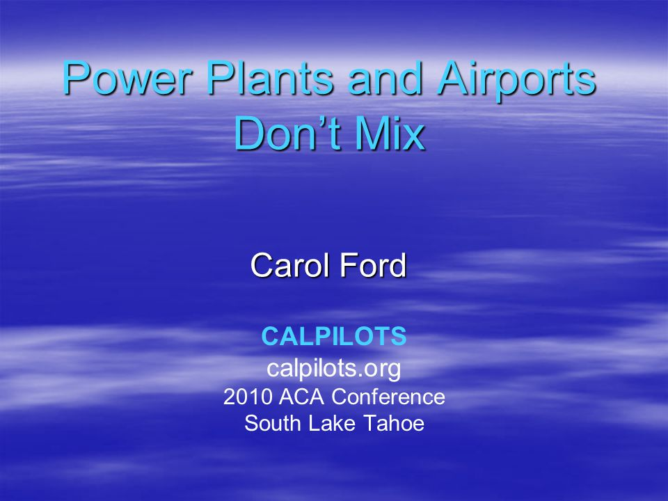 Power Plants and Airports Don't Mix Carol Ford CALPILOTS calpilots.org 2010 ACA Conference South Lake Tahoe