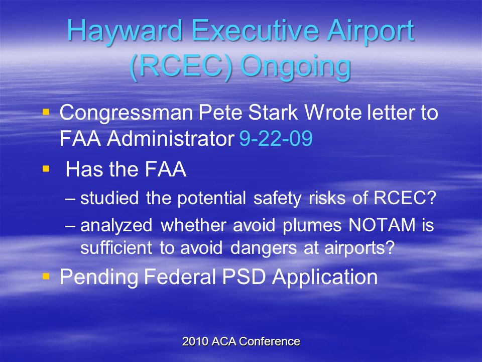 Hayward Executive Airport (RCEC) Ongoing  Congressman Pete Stark Wrote letter to FAA Administrator 9-22-09  Has the FAA –studied the potential safet