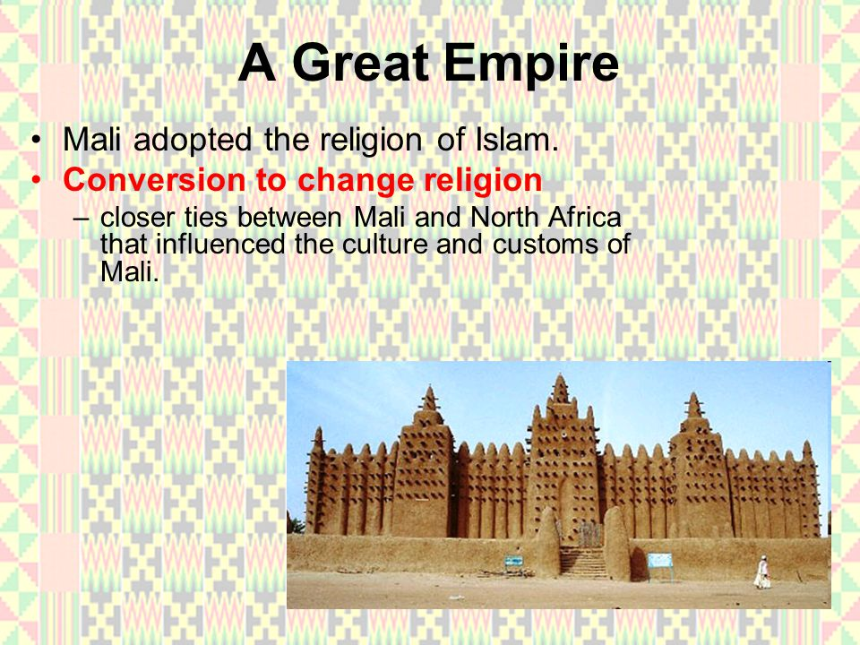 A Great Empire Mali adopted the religion of Islam. Conversion to change religion –c–closer ties between Mali and North Africa that influenced the cult