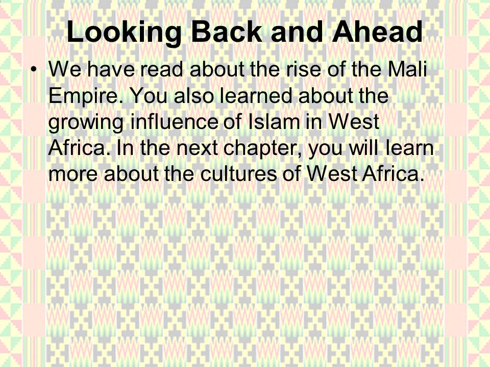 Looking Back and Ahead We have read about the rise of the Mali Empire. You also learned about the growing influence of Islam in West Africa. In the ne