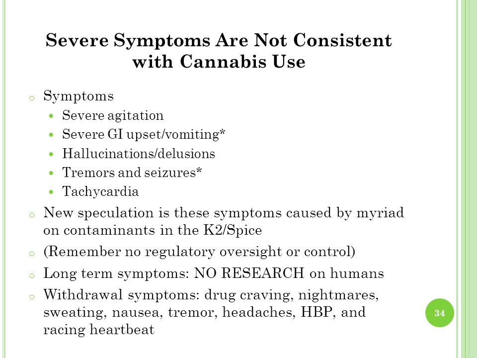 Severe Symptoms Are Not Consistent with Cannabis Use o Symptoms Severe agitation Severe GI upset/vomiting* Hallucinations/delusions Tremors and seizures* Tachycardia o New speculation is these symptoms caused by myriad on contaminants in the K2/Spice o (Remember no regulatory oversight or control) o Long term symptoms: NO RESEARCH on humans o Withdrawal symptoms: drug craving, nightmares, sweating, nausea, tremor, headaches, HBP, and racing heartbeat 34