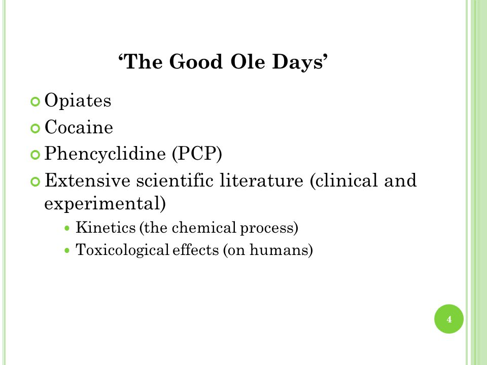 'The Good Ole Days' Opiates Cocaine Phencyclidine (PCP) Extensive scientific literature (clinical and experimental) Kinetics (the chemical process) Toxicological effects (on humans) 4