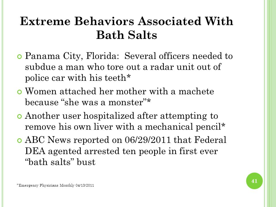 Extreme Behaviors Associated With Bath Salts Panama City, Florida: Several officers needed to subdue a man who tore out a radar unit out of police car with his teeth* Women attached her mother with a machete because she was a monster * Another user hospitalized after attempting to remove his own liver with a mechanical pencil* ABC News reported on 06/29/2011 that Federal DEA agented arrested ten people in first ever bath salts bust *Emergency Physicians Monthly 04/13/2011 41