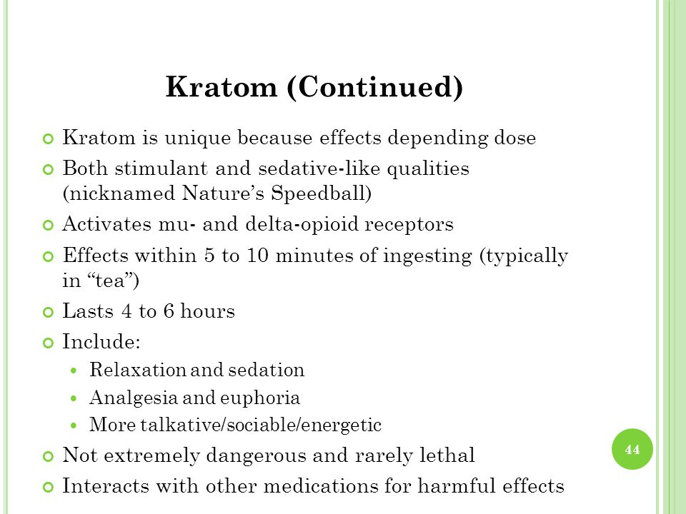 Kratom (Continued) Kratom is unique because effects depending dose Both stimulant and sedative-like qualities (nicknamed Nature's Speedball) Activates mu- and delta-opioid receptors Effects within 5 to 10 minutes of ingesting (typically in tea ) Lasts 4 to 6 hours Include: Relaxation and sedation Analgesia and euphoria More talkative/sociable/energetic Not extremely dangerous and rarely lethal Interacts with other medications for harmful effects 44