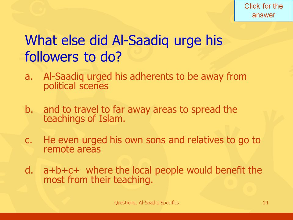 Click for the answer Questions, Al-Saadiq Specifics14 What else did Al-Saadiq urge his followers to do.