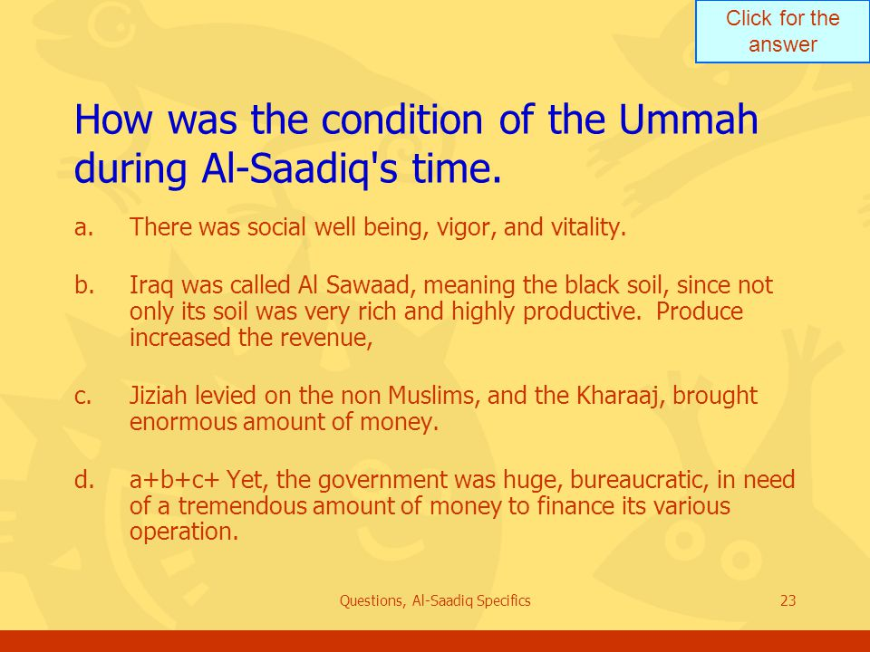 Click for the answer Questions, Al-Saadiq Specifics23 How was the condition of the Ummah during Al ‑ Saadiq s time.