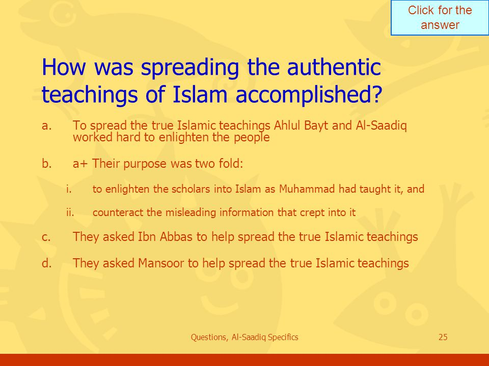 Click for the answer Questions, Al-Saadiq Specifics25 How was spreading the authentic teachings of Islam accomplished.