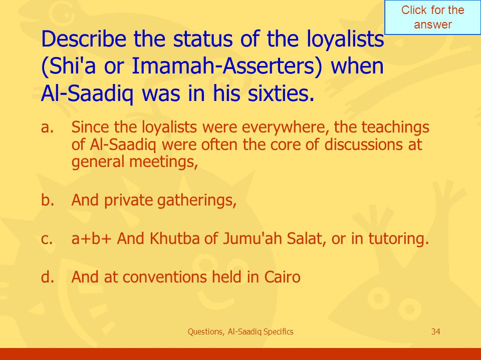 Click for the answer Questions, Al-Saadiq Specifics34 Describe the status of the loyalists (Shi a or Imamah ‑ Asserters) when Al ‑ Saadiq was in his sixties.