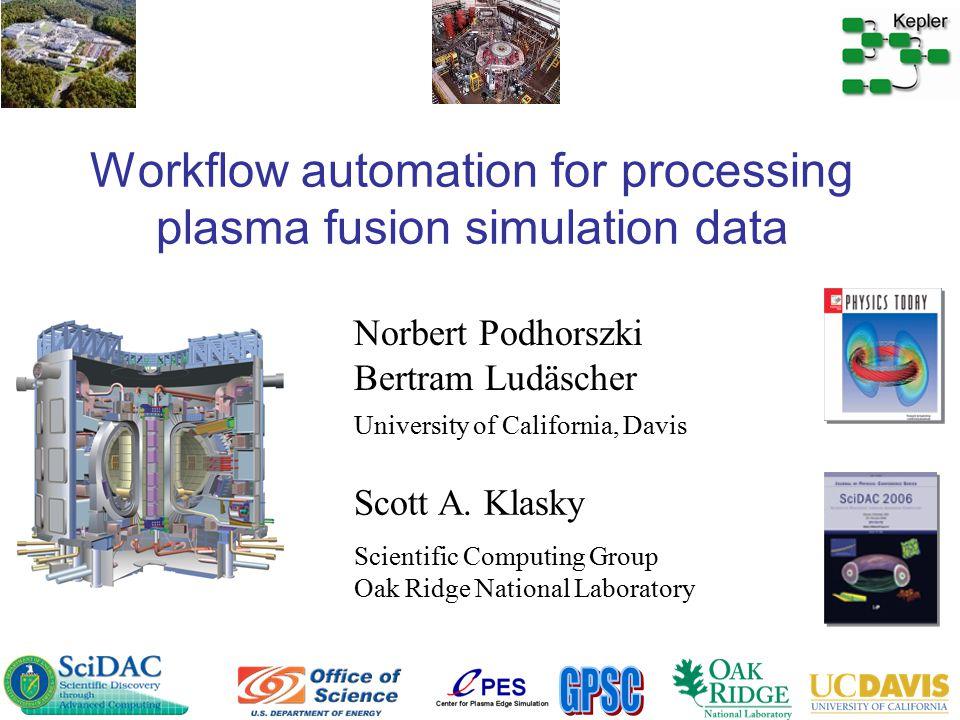Workflow automation for processing plasma fusion simulation data Norbert Podhorszki Bertram Ludäscher Scientific Computing Group Oak Ridge National Laboratory University of California, Davis Scott A.
