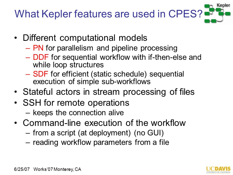 6/25/07Works'07 Monterey, CA What Kepler features are used in CPES? Different computational models –PN for parallelism and pipeline processing –DDF fo