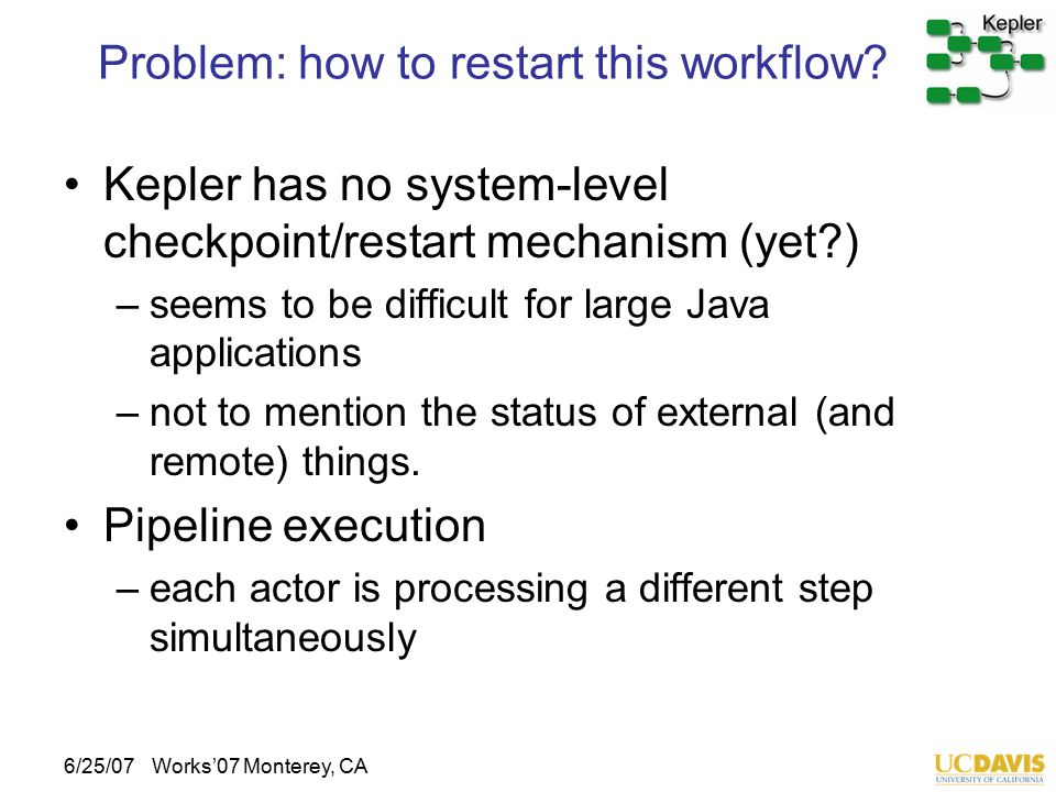6/25/07Works'07 Monterey, CA Problem: how to restart this workflow? Kepler has no system-level checkpoint/restart mechanism (yet?) –seems to be diffic