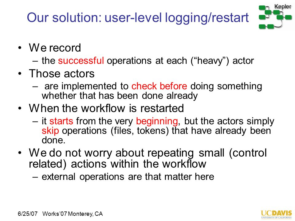 6/25/07Works'07 Monterey, CA Our solution: user-level logging/restart We record –the successful operations at each ( heavy ) actor Those actors – are implemented to check before doing something whether that has been done already When the workflow is restarted –it starts from the very beginning, but the actors simply skip operations (files, tokens) that have already been done.