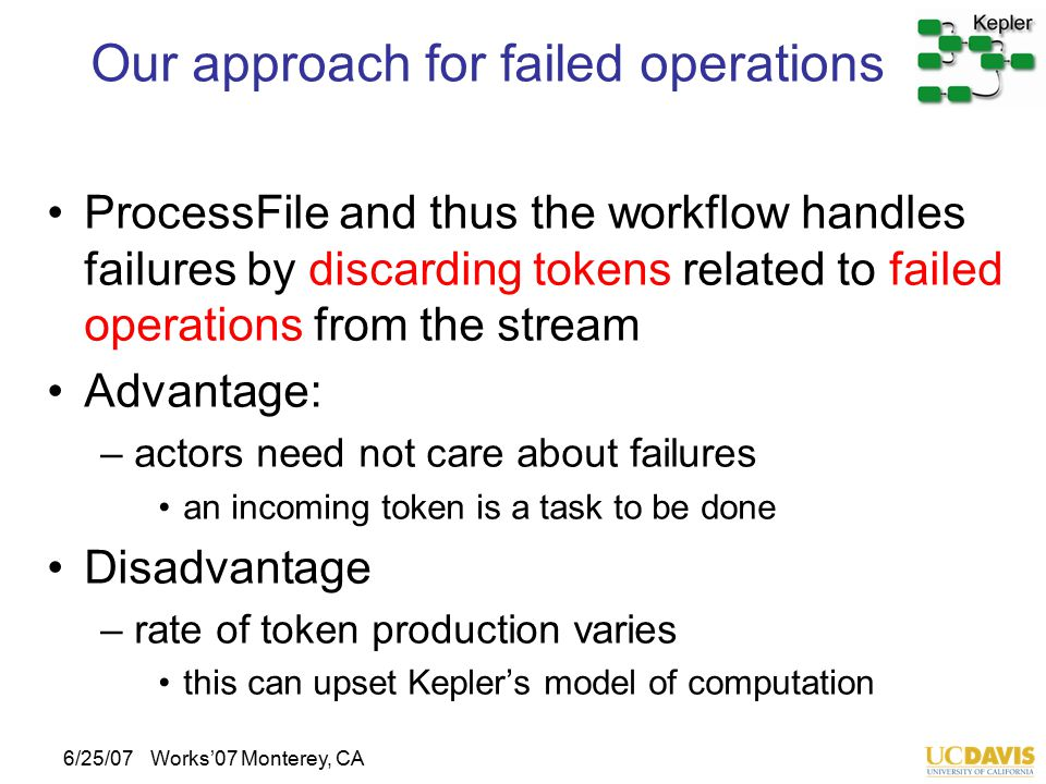 6/25/07Works'07 Monterey, CA Our approach for failed operations ProcessFile and thus the workflow handles failures by discarding tokens related to failed operations from the stream Advantage: –actors need not care about failures an incoming token is a task to be done Disadvantage –rate of token production varies this can upset Kepler's model of computation