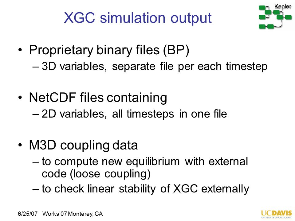 6/25/07Works'07 Monterey, CA XGC simulation output Proprietary binary files (BP) –3D variables, separate file per each timestep NetCDF files containin