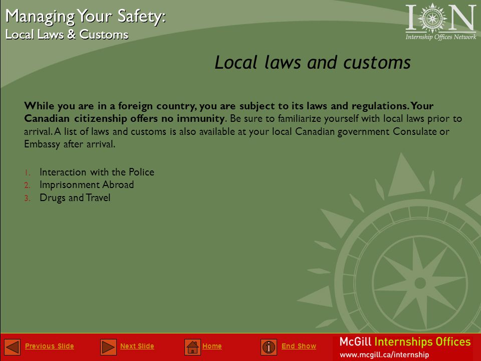 Previous SlidePrevious Slide Next Slide Home End ShowNext SlideHomeEnd Show Local laws and customs Managing Your Safety: Local Laws & Customs Managing Your Safety: Local Laws & Customs While you are in a foreign country, you are subject to its laws and regulations.