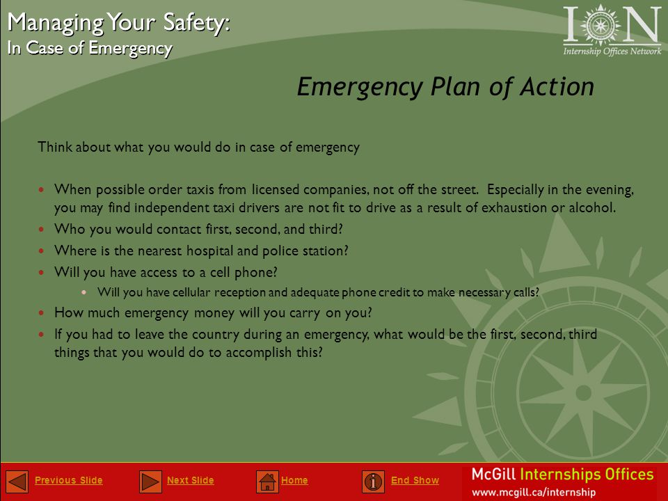 Previous SlidePrevious Slide Next Slide Home End ShowNext SlideHomeEnd Show Emergency Plan of Action Managing Your Safety: In Case of Emergency Managing Your Safety: In Case of Emergency Think about what you would do in case of emergency When possible order taxis from licensed companies, not off the street.