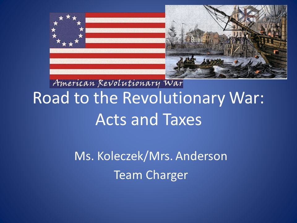 Road to the Revolutionary War: Acts and Taxes Ms. Koleczek/Mrs. Anderson Team Charger