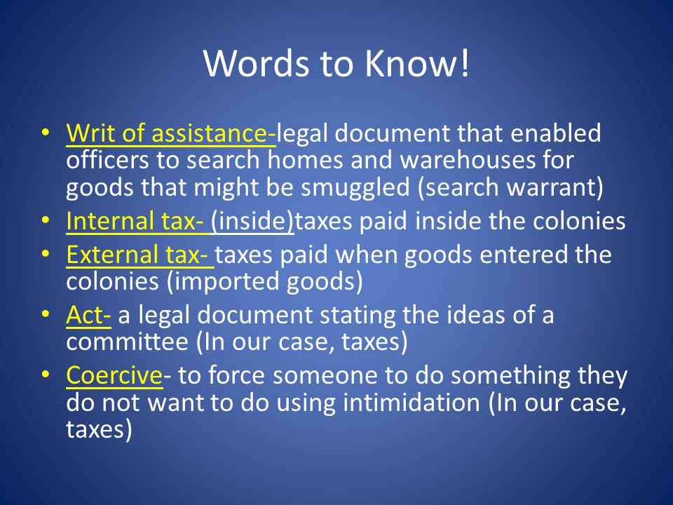 Words to Know! Writ of assistance-legal document that enabled officers to search homes and warehouses for goods that might be smuggled (search warrant
