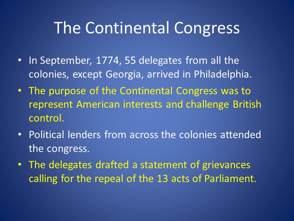 The Continental Congress In September, 1774, 55 delegates from all the colonies, except Georgia, arrived in Philadelphia. The purpose of the Continent