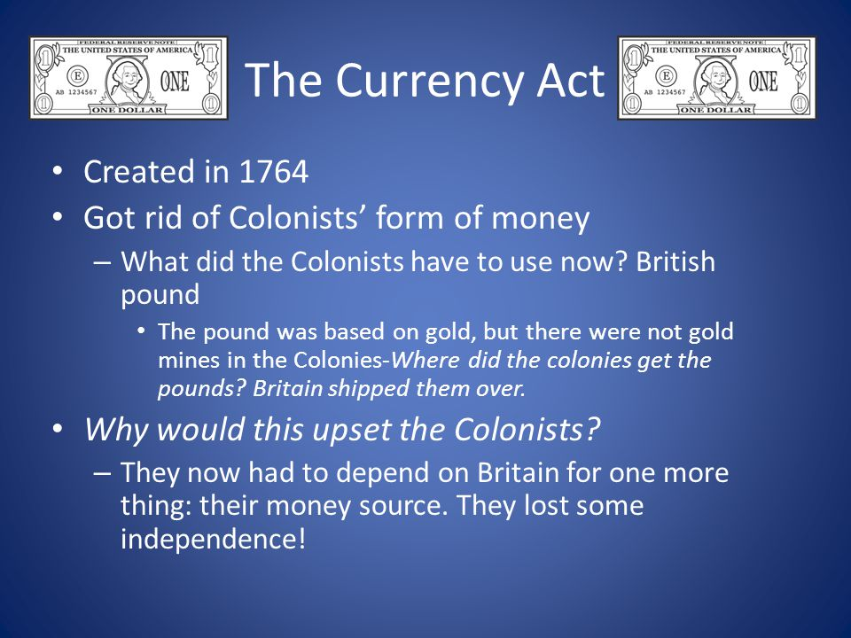 The Currency Act Created in 1764 Got rid of Colonists' form of money – What did the Colonists have to use now? British pound The pound was based on go