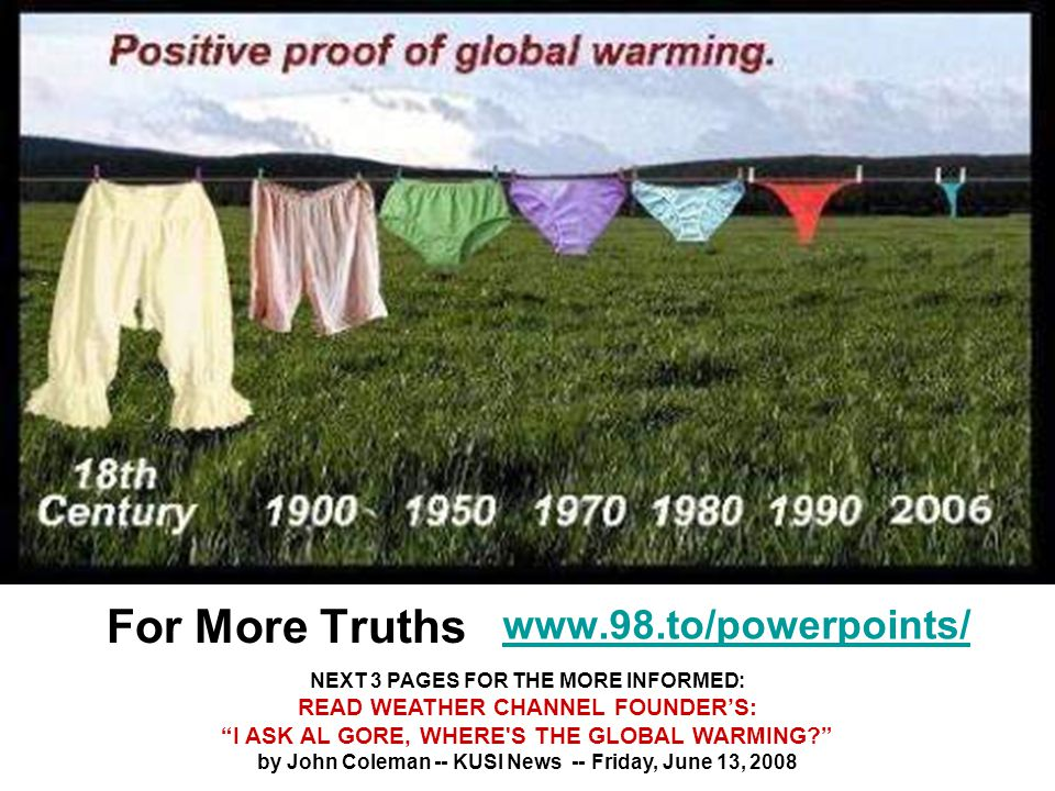 For More Truths www.98.to/powerpoints/ NEXT 3 PAGES FOR THE MORE INFORMED: READ WEATHER CHANNEL FOUNDER'S: I ASK AL GORE, WHERE S THE GLOBAL WARMING by John Coleman -- KUSI News -- Friday, June 13, 2008