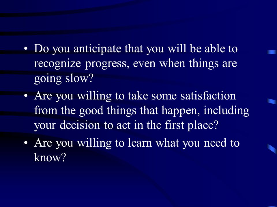 Do you anticipate that you will be able to recognize progress, even when things are going slow.