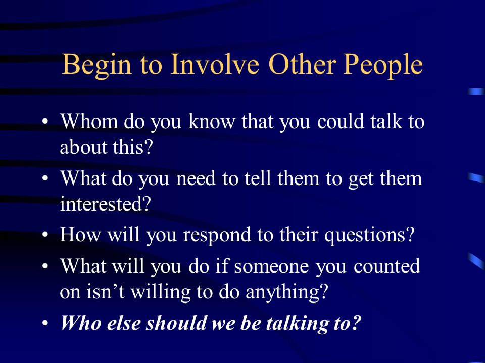 Begin to Involve Other People Whom do you know that you could talk to about this.