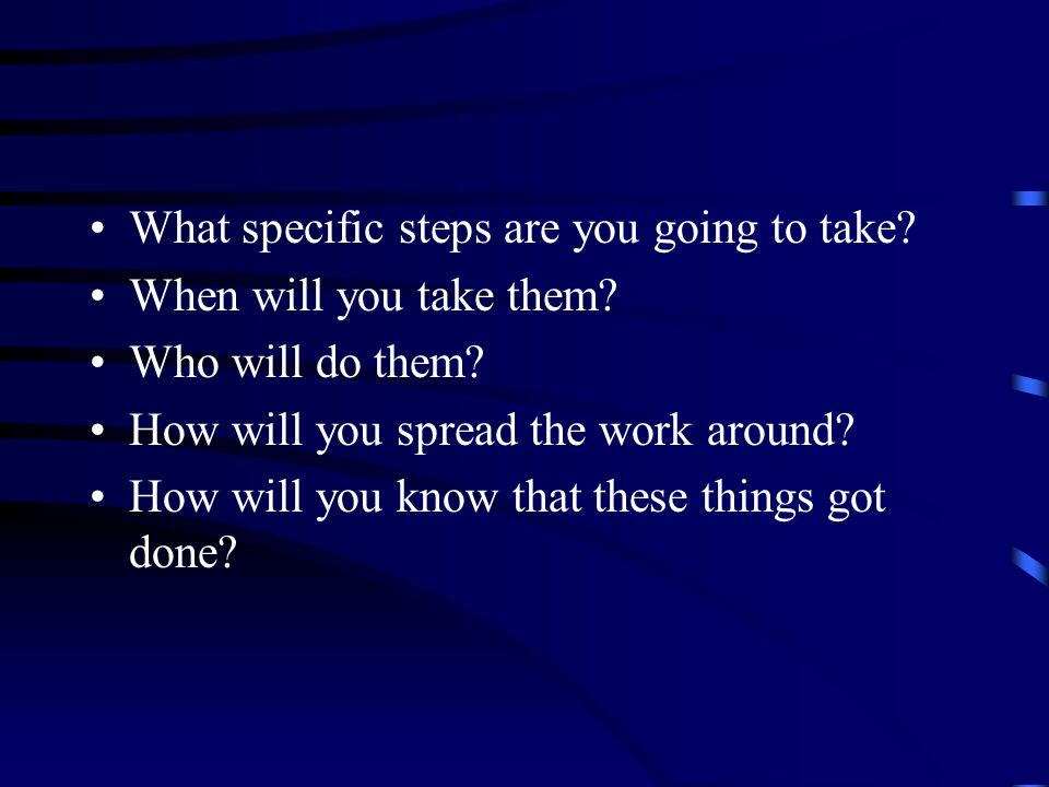 What specific steps are you going to take. When will you take them.