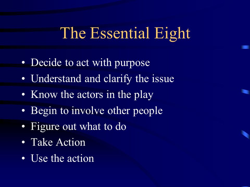 The Essential Eight Decide to act with purpose Understand and clarify the issue Know the actors in the play Begin to involve other people Figure out what to do Take Action Use the action