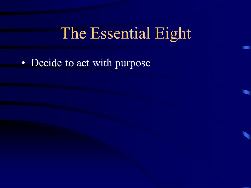 The Essential Eight Decide to act with purpose
