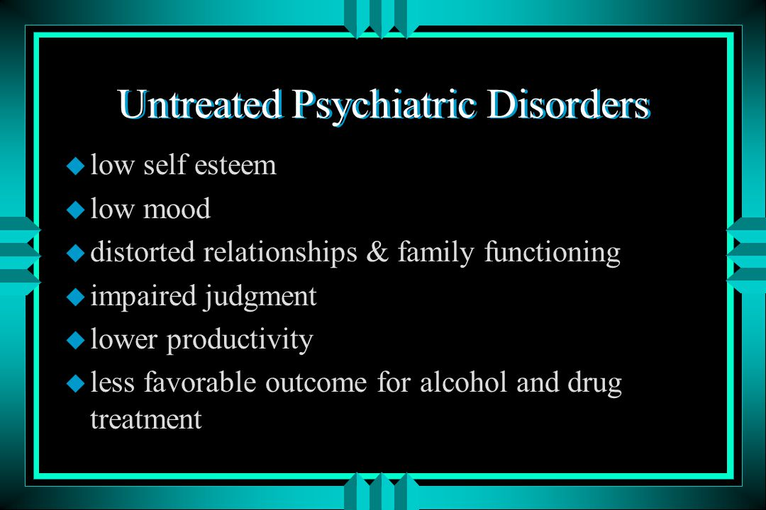 Untreated Psychiatric Disorders u reluctance to commit to abstinence (fear of symptoms) u difficulty in achieving abstinence - possibility of more distressing withdrawal symptoms, emergence of psychiatric symptoms with abstinence u harder to maintain abstinence; more frequent relapses